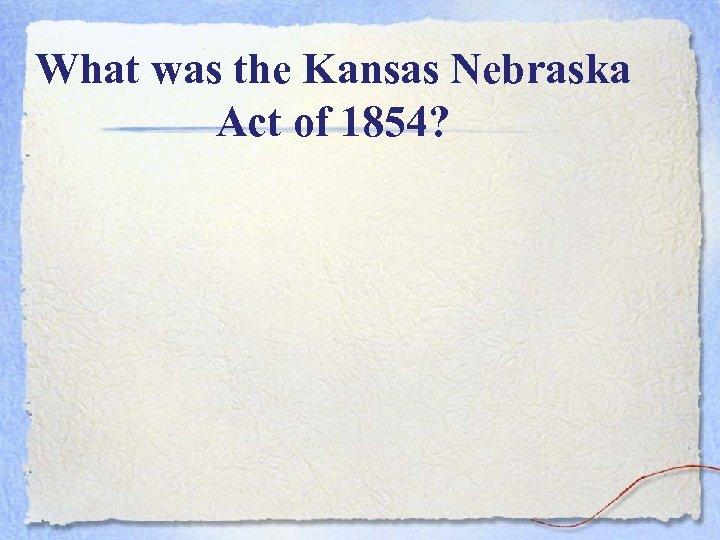 What was the Kansas Nebraska Act of 1854?