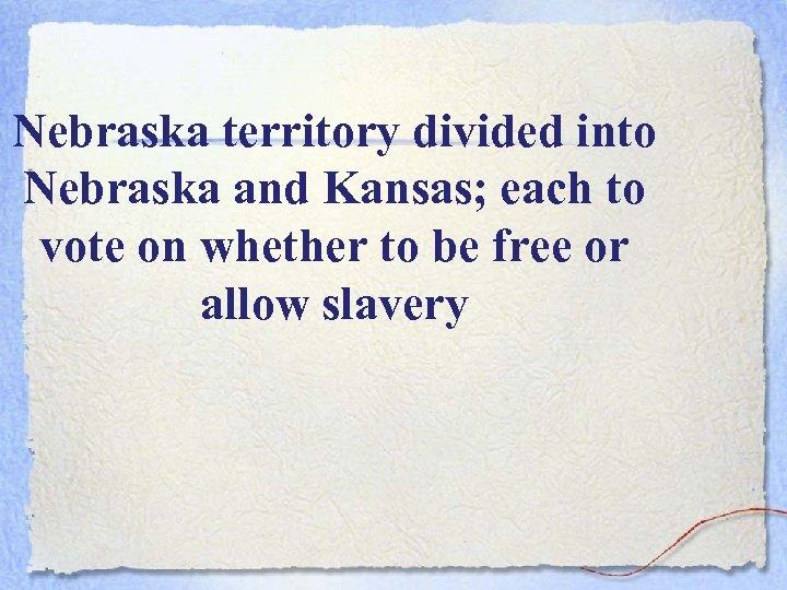 Nebraska territory divided into Nebraska and Kansas; each to vote on whether to be