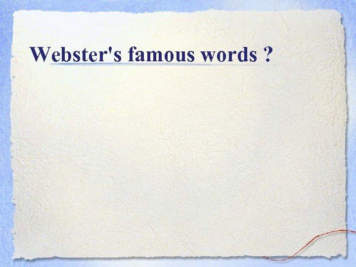 Webster's famous words ?
