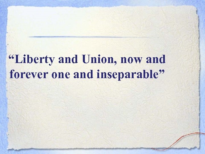 """""""Liberty and Union, now and forever one and inseparable"""""""