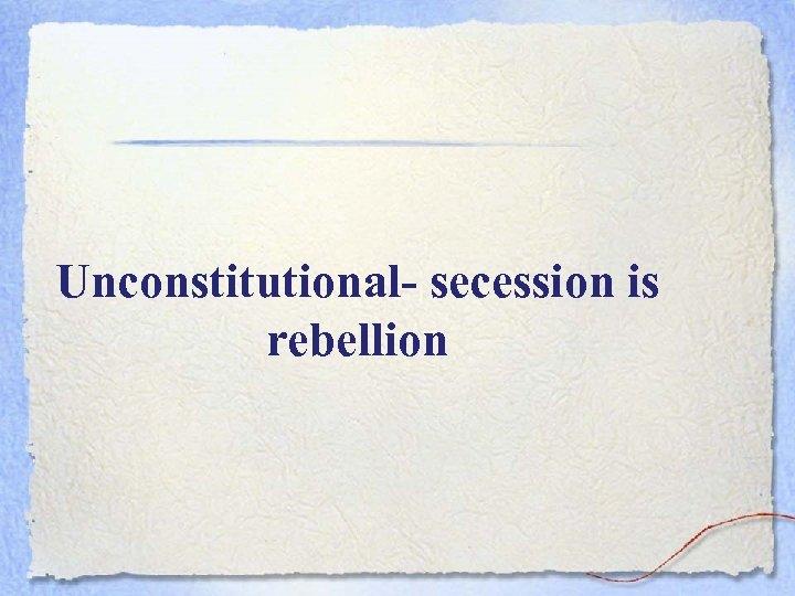 Unconstitutional- secession is rebellion