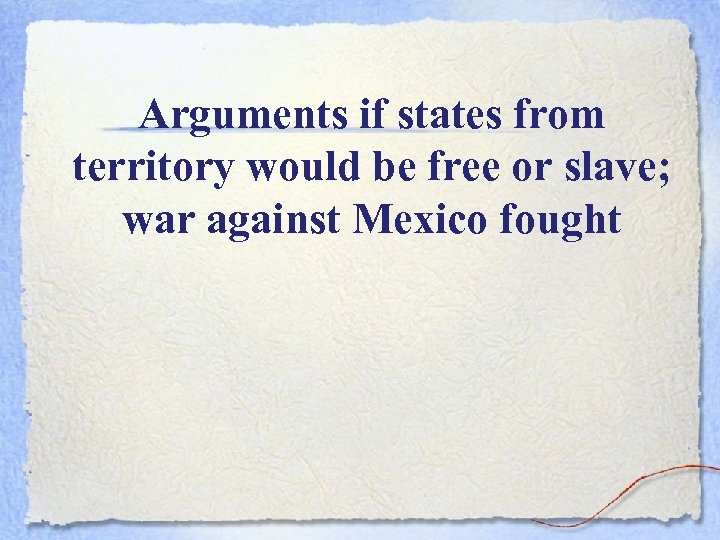 Arguments if states from territory would be free or slave; war against Mexico fought
