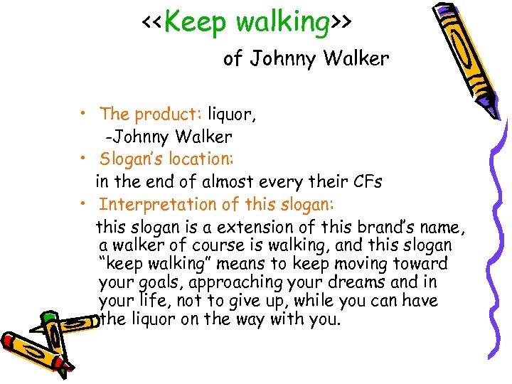 <<Keep walking>> of Johnny Walker • The product: liquor, -Johnny Walker • Slogan's location: