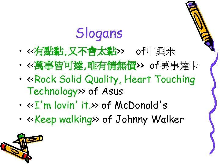 Slogans • <<有點黏, 又不會太黏>> of中興米 • <<萬事皆可達, 唯有情無價>> of萬事達卡 • <<Rock Solid Quality, Heart