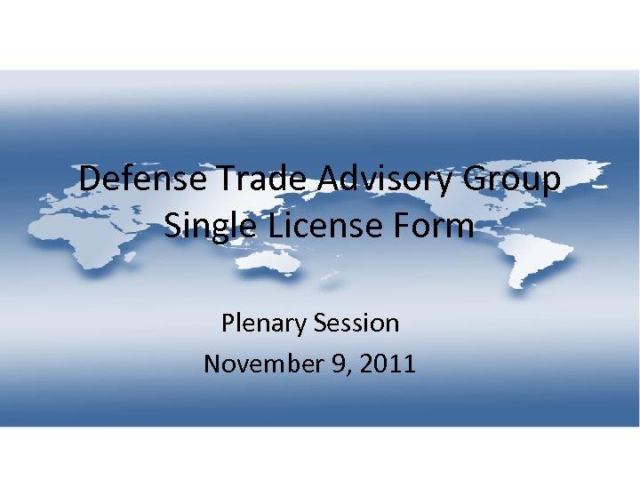 Defense Trade Advisory Group Single License Form Plenary Session November 9, 2011