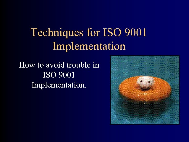 Techniques for ISO 9001 Implementation How to avoid trouble in ISO 9001 Implementation.