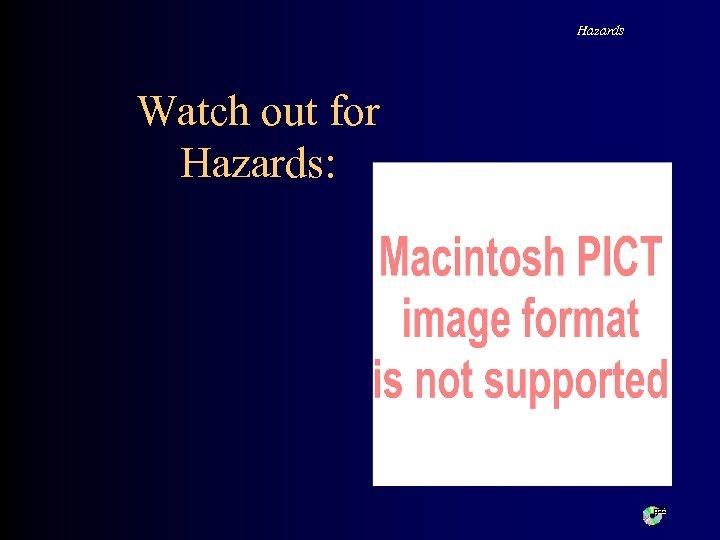 Hazards Watch out for Hazards: