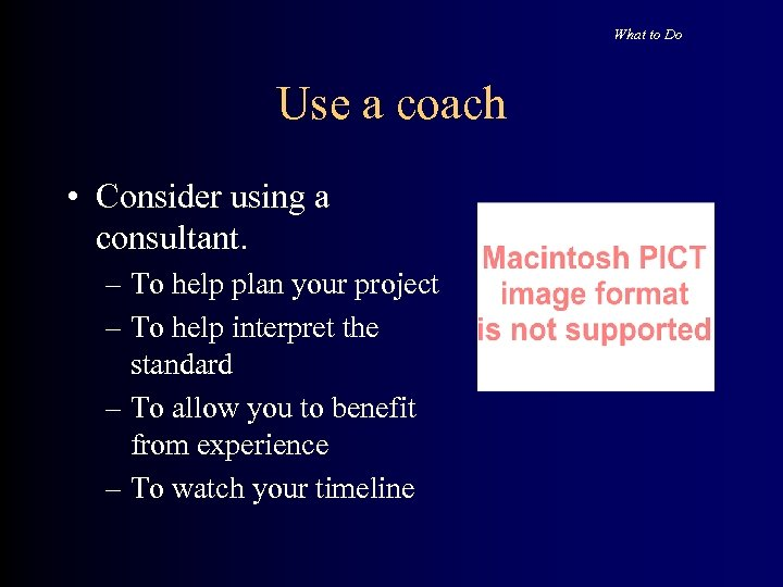 What to Do Use a coach • Consider using a consultant. – To help