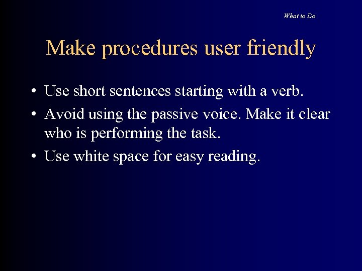 What to Do Make procedures user friendly • Use short sentences starting with a