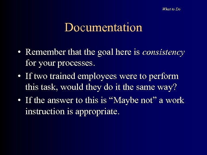 What to Do Documentation • Remember that the goal here is consistency for your