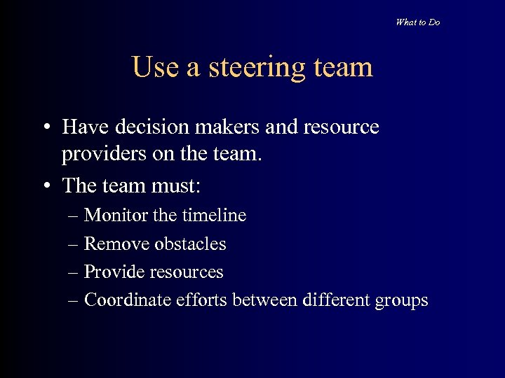What to Do Use a steering team • Have decision makers and resource providers