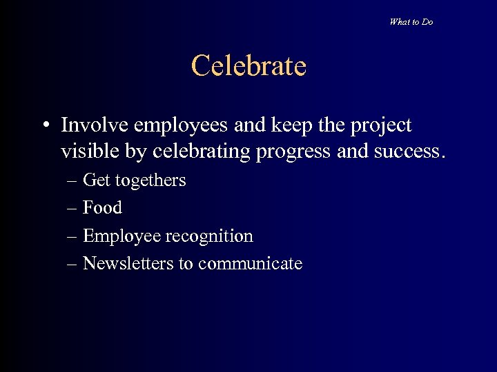 What to Do Celebrate • Involve employees and keep the project visible by celebrating