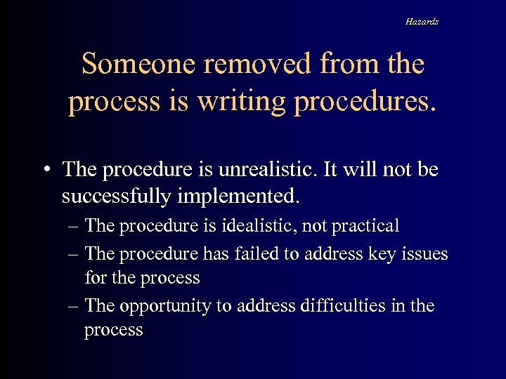 Hazards Someone removed from the process is writing procedures. • The procedure is unrealistic.