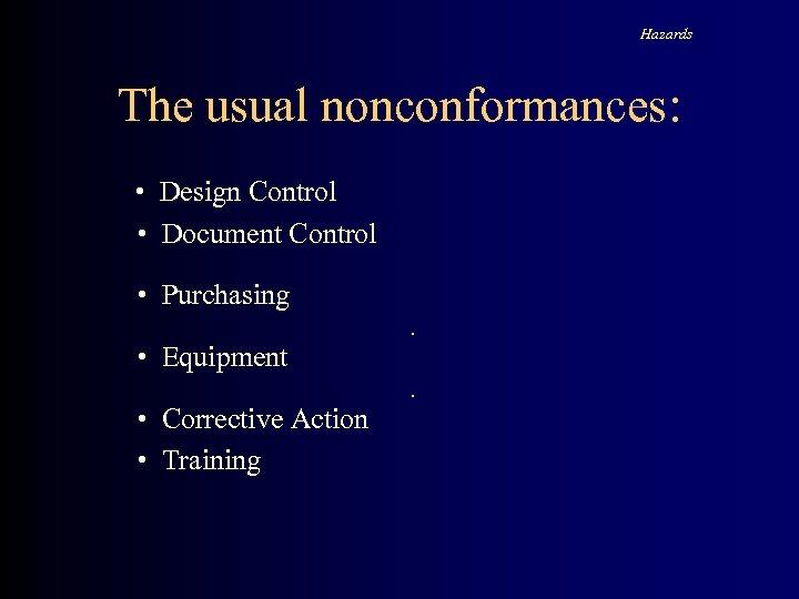 Hazards The usual nonconformances: • Design Control • Document Control • Purchasing. • Equipment.