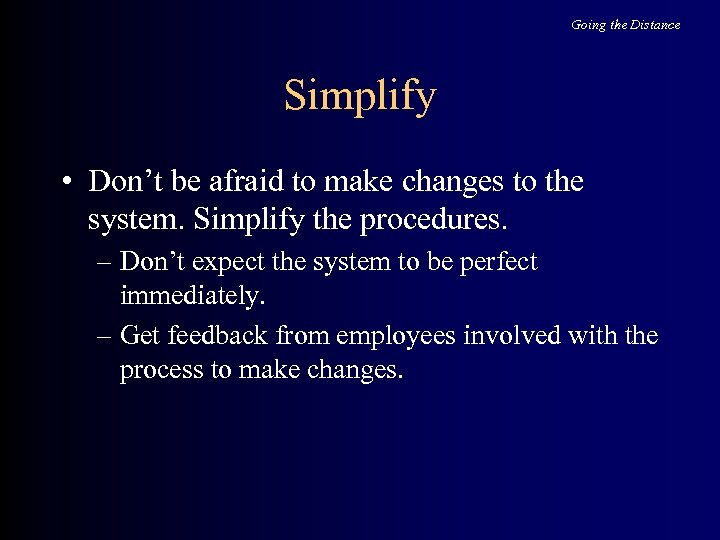 Going the Distance Simplify • Don't be afraid to make changes to the system.
