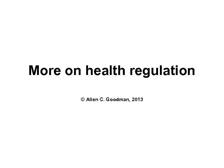 More on health regulation © Allen C. Goodman, 2013
