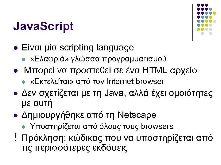 Java. Script Είναι μία scripting language Μπορεί να προστεθεί σε ένα HTML αρχείο «Ελαφριά»