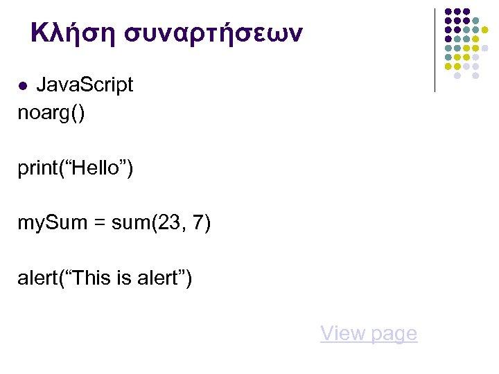 """Κλήση συναρτήσεων Java. Script noarg() print(""""Hello"""") my. Sum = sum(23, 7) alert(""""This is alert"""")"""