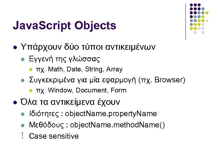 Java. Script Objects Υπάρχουν δύο τύποι αντικειμένων Εγγενή της γλώσσας Συγκεκριμένα για μία εφαρμογή