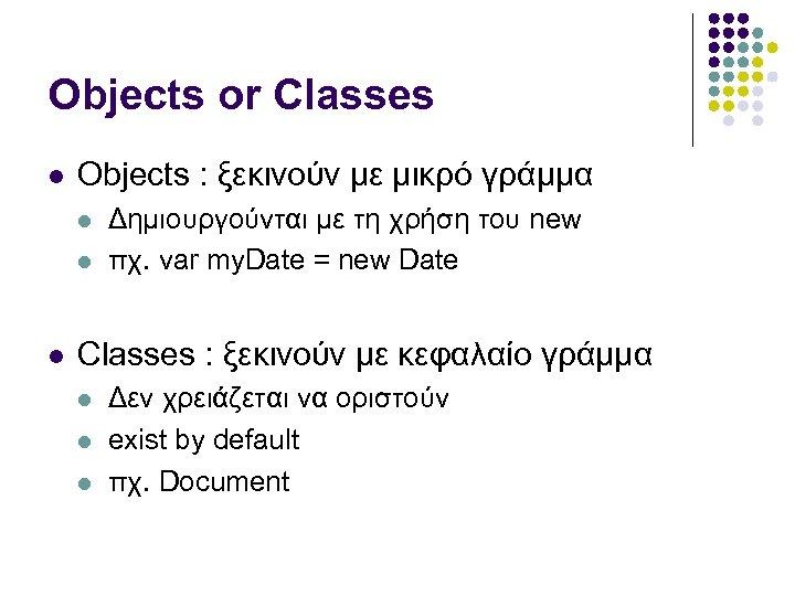 Objects or Classes Objects : ξεκινούν με μικρό γράμμα Δημιουργούνται με τη χρήση του