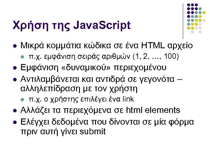 Χρήση της Java. Script Μικρά κομμάτια κώδικα σε ένα HTML αρχείο Εμφάνιση «δυναμικού» περιεχομένου