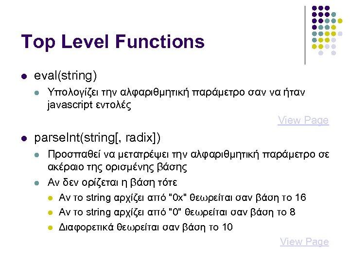 Top Level Functions eval(string) Υπολογίζει την αλφαριθμητική παράμετρο σαν να ήταν javascript εντολές View