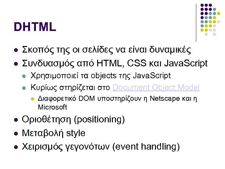 DHTML Σκοπός της οι σελίδες να είναι δυναμικές Συνδυασμός από HTML, CSS και Java.