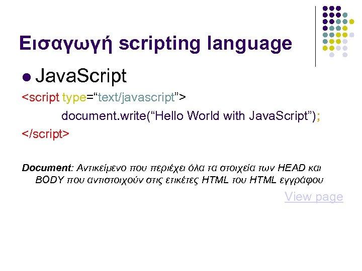 """Εισαγωγή scripting language Java. Script <script type=""""text/javascript""""> document. write(""""Hello World with Java. Script""""); </script>"""
