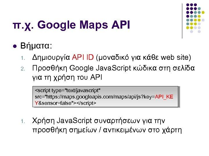 π. χ. Google Maps API Βήματα: 1. 2. Δημιουργία API ID (μοναδικό για κάθε