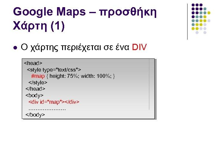 Google Maps – προσθήκη Χάρτη (1) Ο χάρτης περιέχεται σε ένα DIV <head> <style
