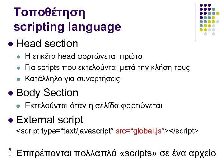 Τοποθέτηση scripting language Head section Body Section Η ετικέτα head φορτώνεται πρώτα Για scripts