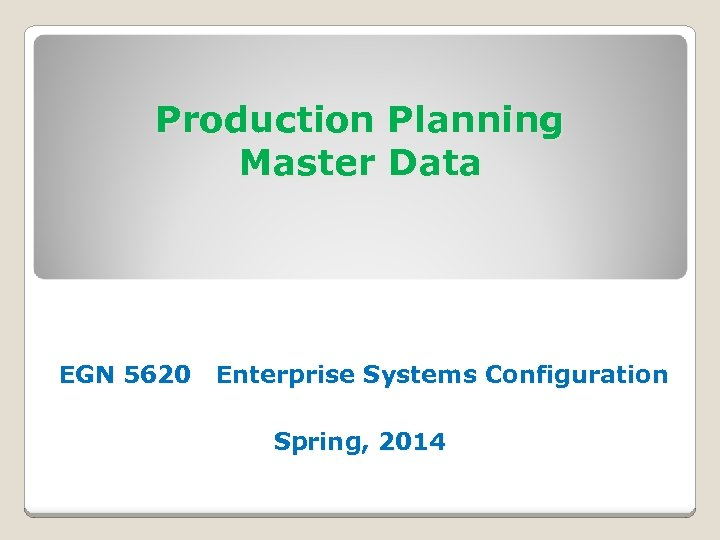 Production Planning Master Data EGN 5620 Enterprise Systems Configuration Spring, 2014