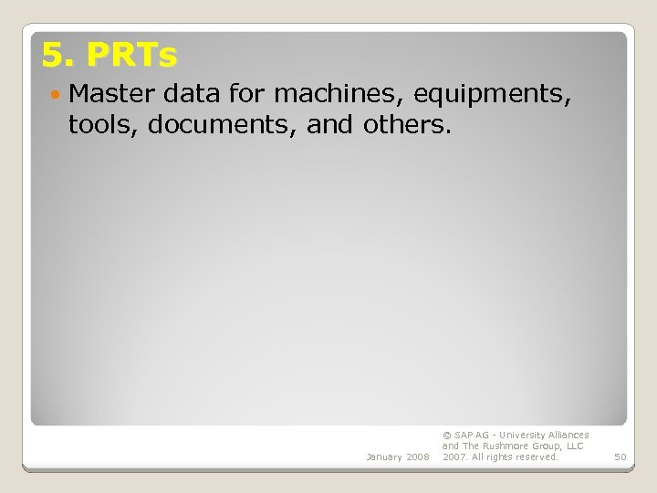 5. PRTs Master data for machines, equipments, tools, documents, and others. January 2008 ©