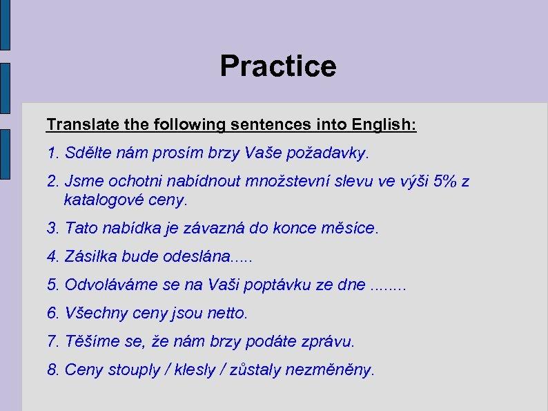 Practice Translate the following sentences into English: 1. Sdělte nám prosím brzy Vaše požadavky.