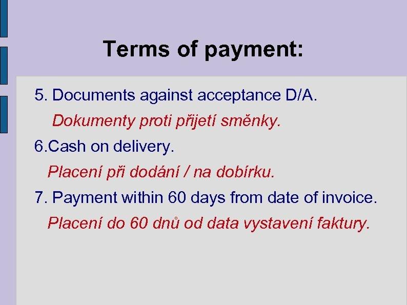 Terms of payment: 5. Documents against acceptance D/A. Dokumenty proti přijetí směnky. 6. Cash