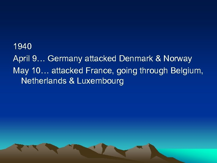 1940 April 9… Germany attacked Denmark & Norway May 10… attacked France, going through