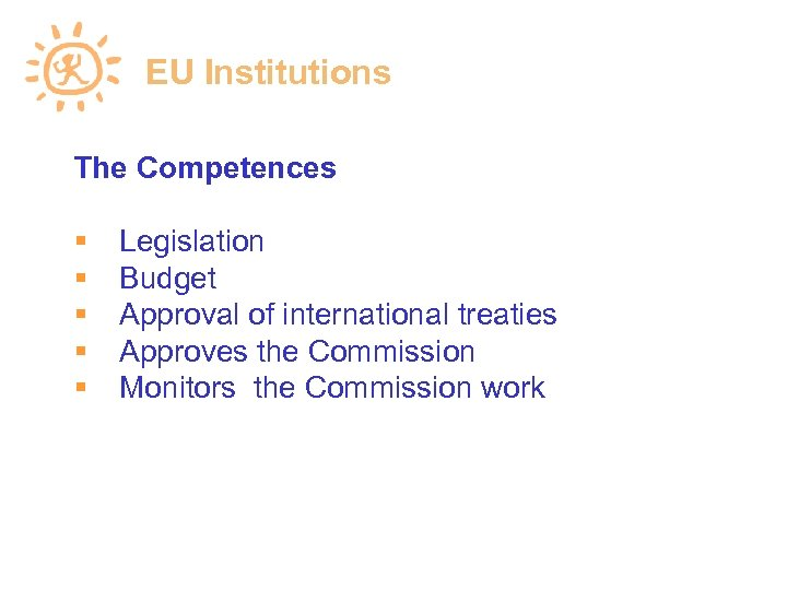 EU Institutions The Competences Legislation Budget Approval of international treaties Approves the Commission Monitors