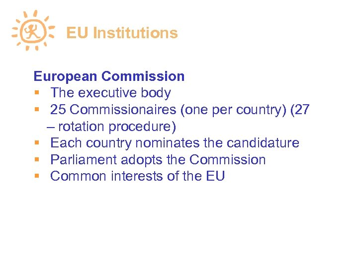 EU Institutions European Commission The executive body 25 Commissionaires (one per country) (27 –