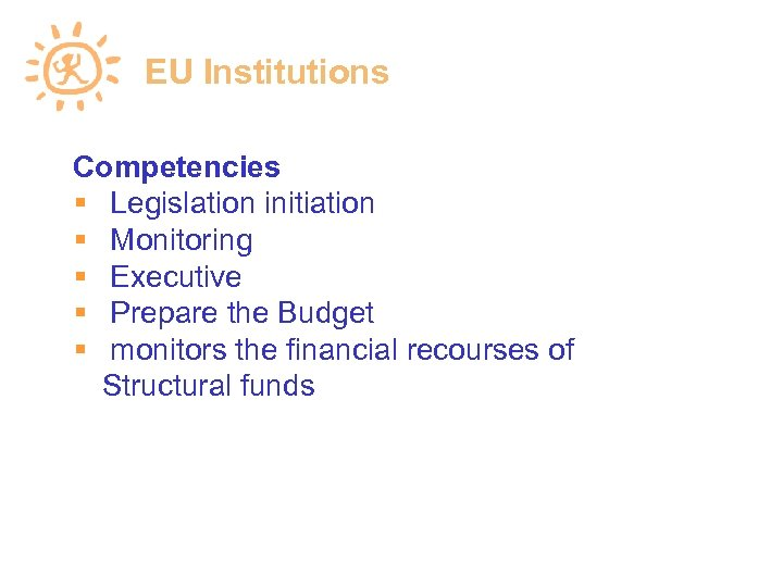 EU Institutions Competencies Legislation initiation Monitoring Executive Prepare the Budget monitors the financial recourses
