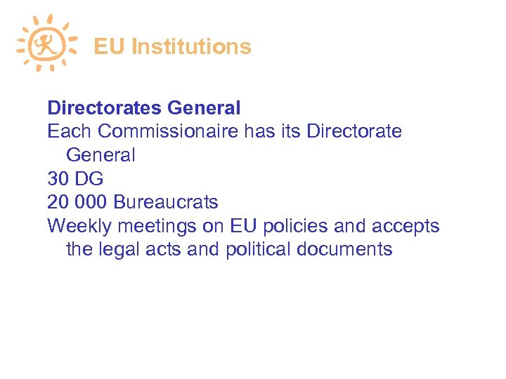 EU Institutions Directorates General Each Commissionaire has its Directorate General 30 DG 20 000