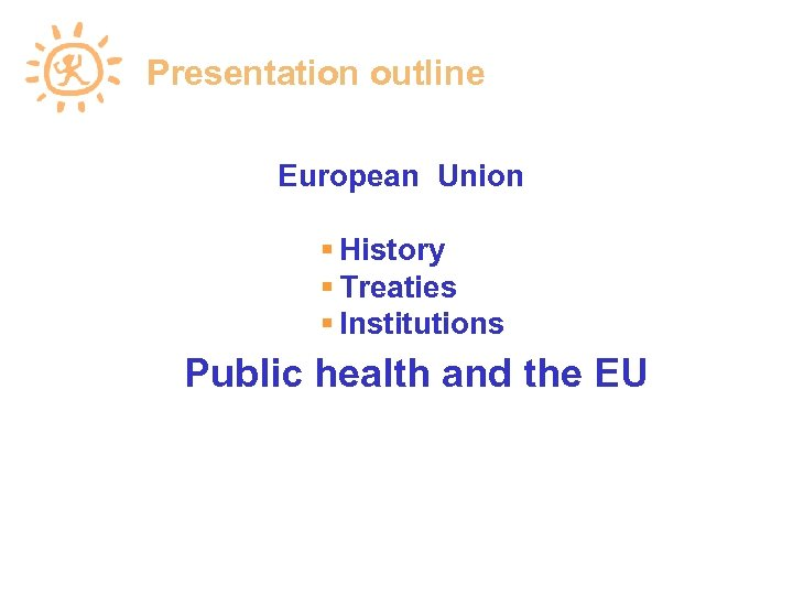 Presentation outline European Union History Treaties Institutions Public health and the EU