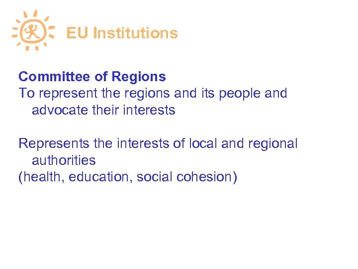 EU Institutions Committee of Regions To represent the regions and its people and advocate