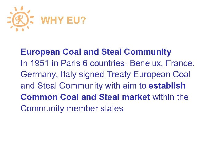 WHY EU? European Coal and Steal Community In 1951 in Paris 6 countries- Benelux,