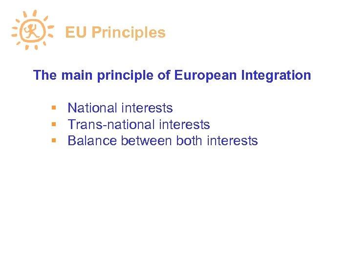EU Principles The main principle of European Integration National interests Trans-national interests Balance between