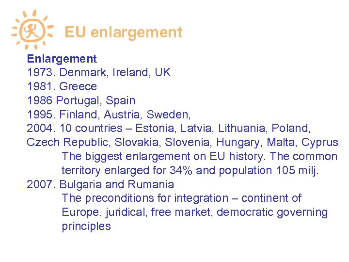 EU enlargement Enlargement 1973. Denmark, Ireland, UK 1981. Greece 1986 Portugal, Spain 1995. Finland,