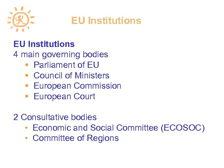 EU Institutions 4 main governing bodies Parliament of EU Council of Ministers European Commission