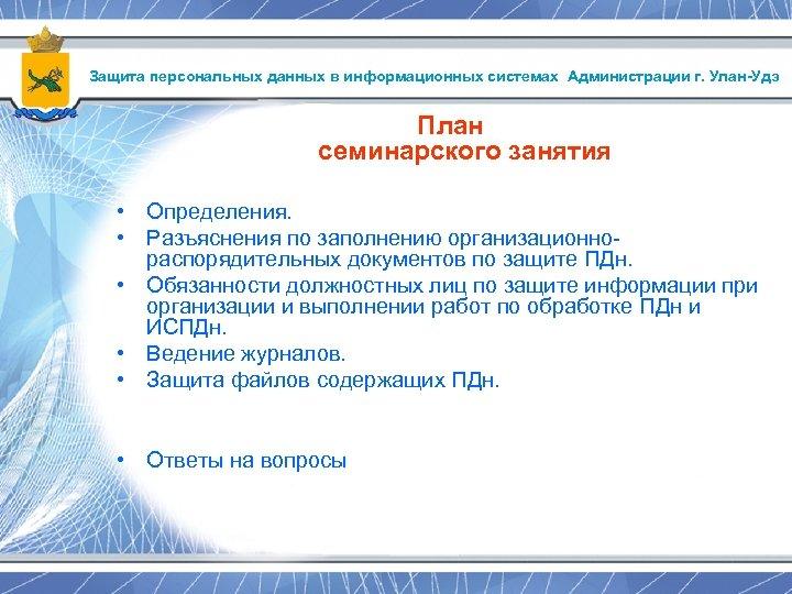 Защита персональных данных в информационных системах Администрации г. Улан-Удэ План семинарского занятия • Определения.