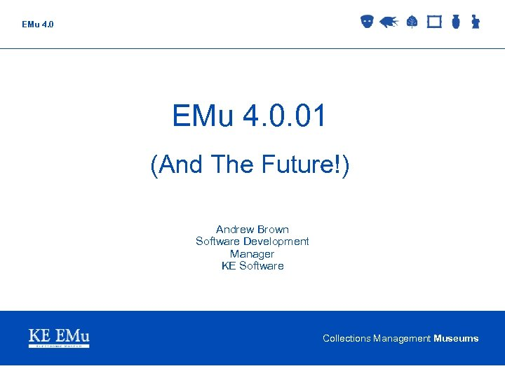 EMu 4. 0. 01 (And The Future!) Andrew Brown Software Development Manager KE Software