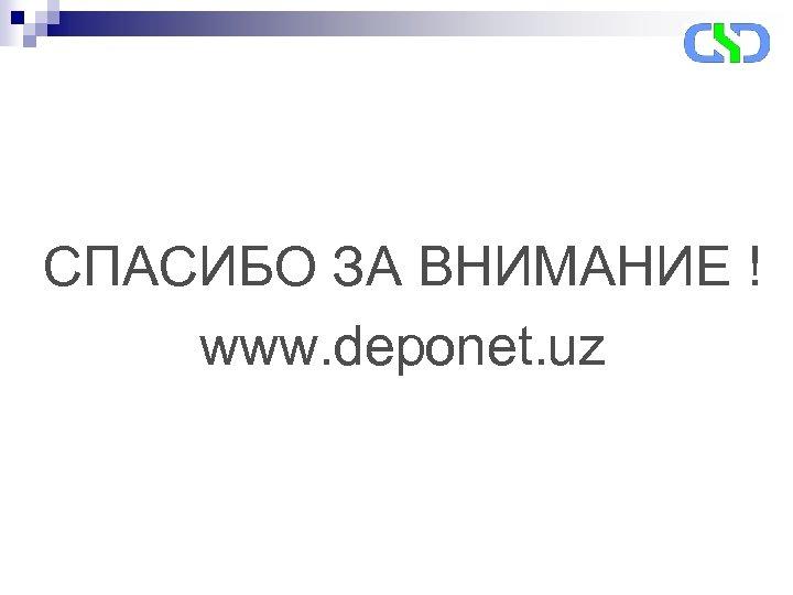 СПАСИБО ЗА ВНИМАНИЕ ! www. deponet. uz