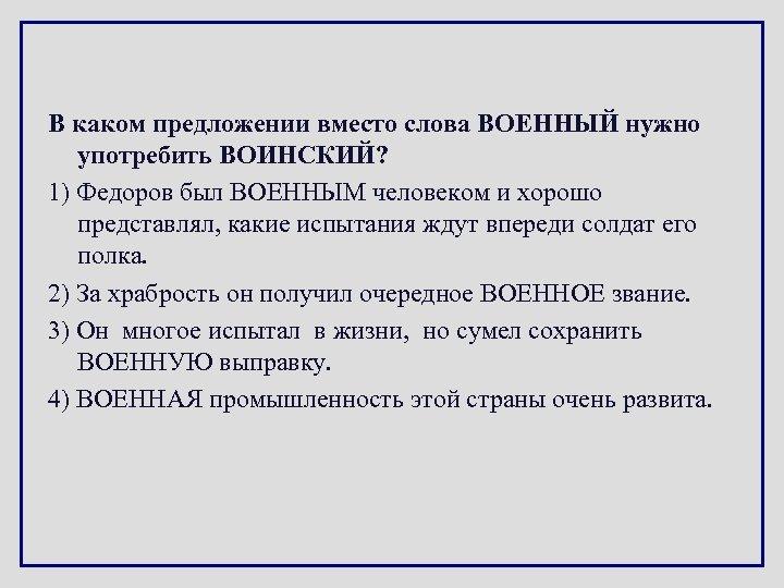 В каком предложении вместо слова ВОЕННЫЙ нужно употребить ВОИНСКИЙ? 1) Федоров был ВОЕННЫМ человеком